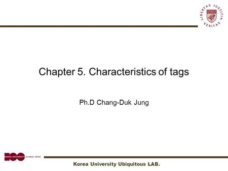 Korea University Ubiquitous LAB. Chapter 5. Characteristics of tags Ph.D Chang-Duk Jung.