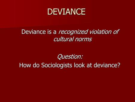 DEVIANCE Deviance is a recognized violation of cultural norms Question: How do Sociologists look at deviance?