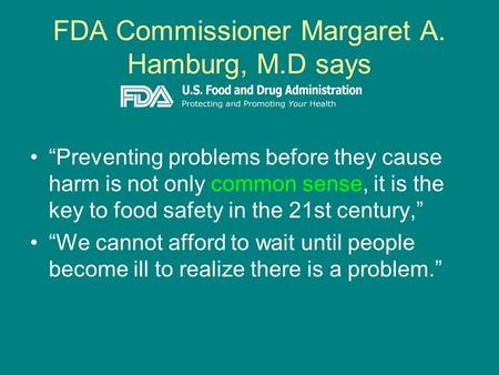 "FDA Commissioner Margaret A. Hamburg, M.D says ""Preventing problems before they cause harm is not only common sense, it is the key to food safety in the."
