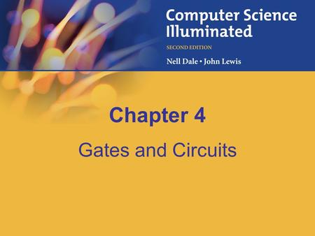 Chapter 4 Gates and Circuits. 4–2 Chapter Goals Identify the basic gates and describe the behavior of each Describe how gates are implemented using transistors.