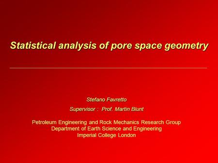 Statistical analysis of pore space geometry Stefano Favretto Supervisor : Prof. Martin Blunt Petroleum Engineering and Rock Mechanics Research Group Department.