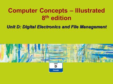 Computer Concepts – Illustrated 8 th edition Unit D: Digital Electronics and File Management.