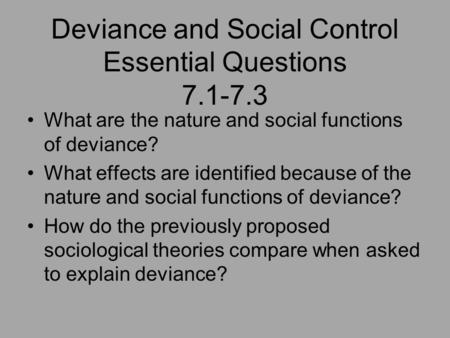 Deviance and Social Control Essential Questions 7.1-7.3 What are the nature and social functions of deviance? What effects are identified because of the.
