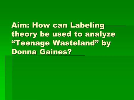 "Aim: How can Labeling theory be used to analyze ""Teenage Wasteland"" by Donna Gaines?"