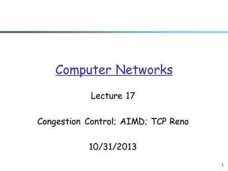 1 Computer Networks Lecture 17 Congestion Control; AIMD; TCP Reno 10/31/2013.