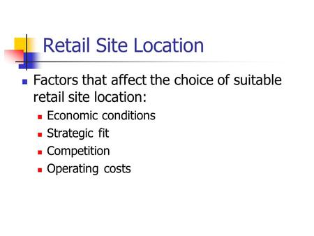 Retail Site Location Factors that affect the choice of suitable retail site location: Economic conditions Strategic fit Competition Operating costs.