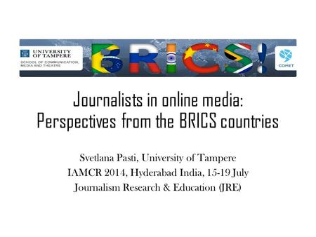 Journalists in online media: Perspectives from the BRICS countries Svetlana Pasti, University of Tampere IAMCR 2014, Hyderabad India, 15-19 July Journalism.