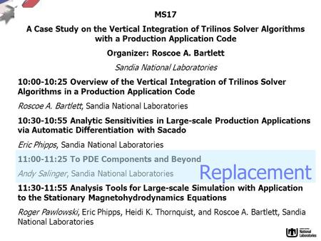 MS17 A Case Study on the Vertical Integration of Trilinos Solver Algorithms with a Production Application Code Organizer: Roscoe A. Bartlett Sandia National.