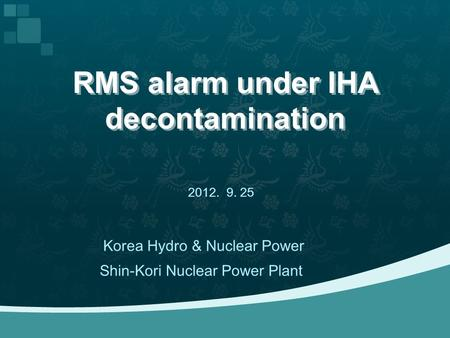 RMS alarm under IHA decontamination 2012. 9. 25 Shin-Kori Nuclear Power Plant Korea Hydro & Nuclear Power.