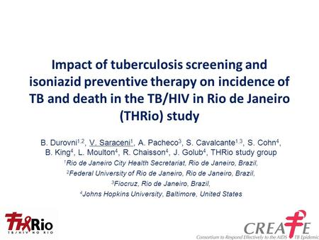 Impact of tuberculosis screening and isoniazid preventive therapy on incidence of TB and death in the TB/HIV in Rio de Janeiro (THRio) study B. Durovni.