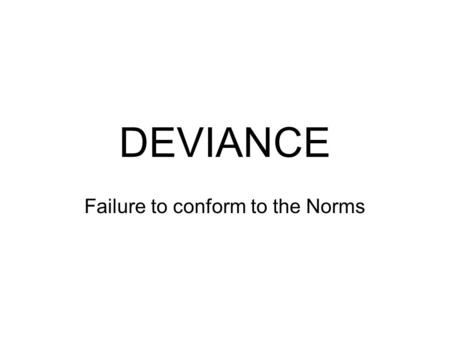 DEVIANCE Failure to conform to the Norms. SOCIOLOGICAL NORMS Morés Essential to social stability; the most powerfully enforced Customs Important and enforced,