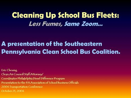 Cleaning Up School Bus Fleets: Less Fumes, Same Zoom… A presentation of the Southeastern Pennsylvania Clean School Bus Coalition. Eric Cheung, Clean Air.