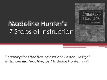 Planning for Effective Instruction: Lesson Design in Enhancing Teaching by Madeline Hunter, 1994.