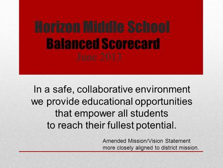 Horizon Middle School June 2013 Balanced Scorecard In a safe, collaborative environment we provide educational opportunities that empower all students.