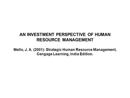 AN INVESTMENT PERSPECTIVE OF HUMAN RESOURCE MANAGEMENT Mello, J. A. (2001): Strategic Human Resource Management, Cengage Learning, India Edition.