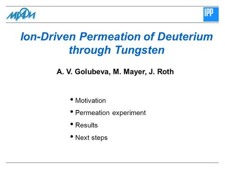 Ion-Driven Permeation of Deuterium through Tungsten Motivation Permeation experiment Results Next steps A. V. Golubeva, M. Mayer, J. Roth.