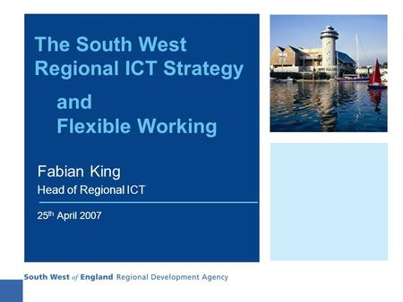 The South West Regional ICT Strategy and Flexible Working Fabian King Head of Regional ICT 25 th April 2007.