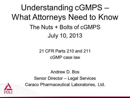 Understanding cGMPS – What Attorneys Need to Know The Nuts + Bolts of cGMPS July 10, 2013 21 CFR Parts 210 and 211 cGMP case law Andrew D. Bos Senior Director.