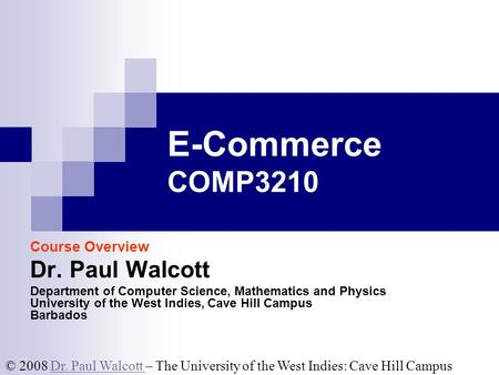 © 2008 Dr. Paul Walcott – The University of the West Indies: Cave Hill CampusDr. Paul Walcott E-Commerce COMP3210 Course Overview Dr. Paul Walcott Department.