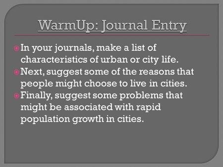  In your journals, make a list of characteristics of urban or city life.  Next, suggest some of the reasons that people might choose to live in cities.