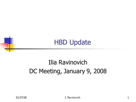 01/07/08I. Ravinovich1 HBD Update Ilia Ravinovich DC Meeting, January 9, 2008.