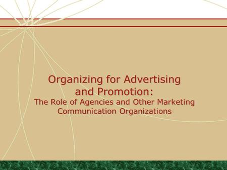 Organizing for Advertising and Promotion: The Role of Agencies and Other Marketing Communication Organizations.