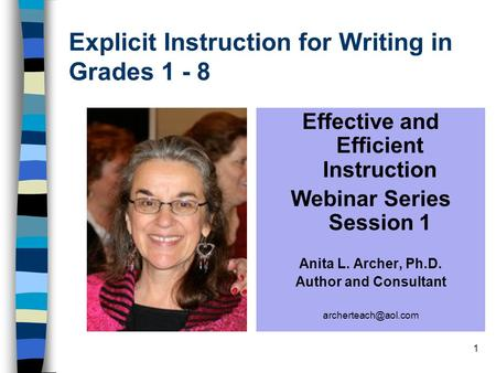 1 Explicit Instruction for Writing in Grades 1 - 8 Effective and Efficient Instruction Webinar Series Session 1 Anita L. Archer, Ph.D. Author and Consultant.