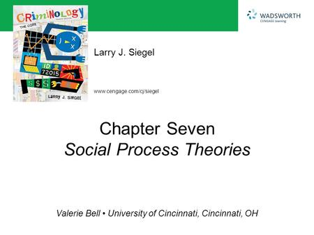 Www.cengage.com/cj/siegel Larry J. Siegel Valerie Bell University of Cincinnati, Cincinnati, OH Chapter Seven Social Process Theories.