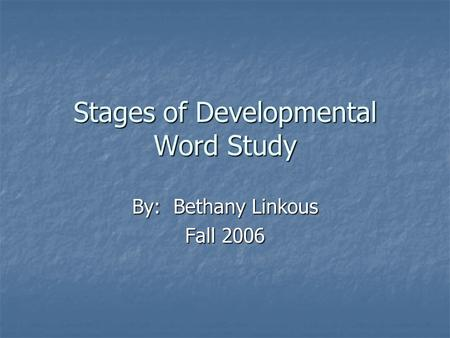 Stages of Developmental Word Study By: Bethany Linkous Fall 2006.