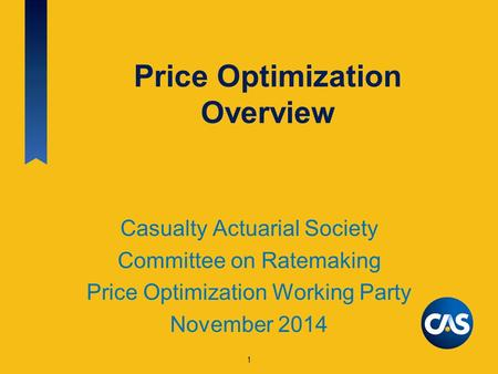 Price Optimization Overview Casualty Actuarial Society Committee on Ratemaking Price Optimization Working Party November 2014 1.