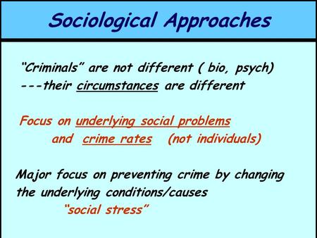 "Sociological Approaches ""Criminals"" are not different ( bio, psych) ---their circumstances are different Focus on underlying social problems and crime."