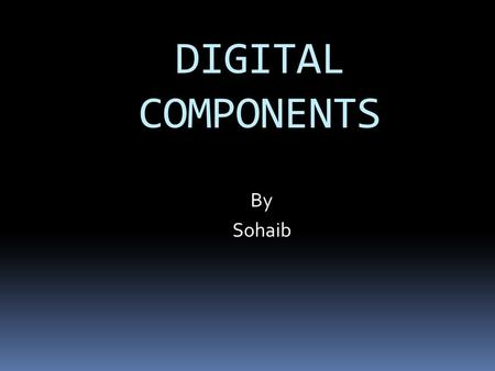 DIGITAL COMPONENTS By Sohaib. Integrated Circuits  Digital circuits are constructed with integrated circuits.  An integrated circuit is a small silicon.