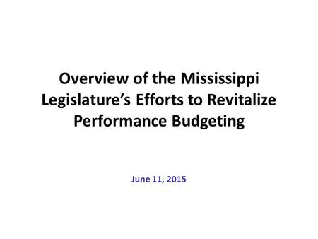 Overview of the Mississippi Legislature's Efforts to Revitalize Performance Budgeting June 11, 2015.