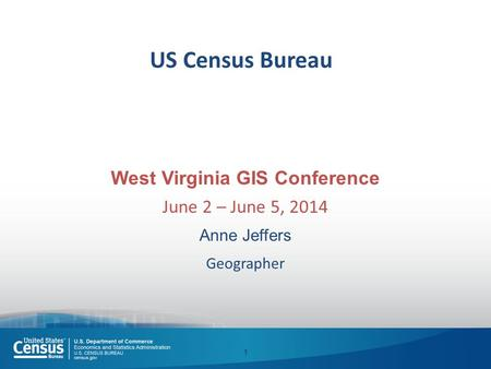 US Census Bureau West Virginia GIS Conference June 2 – June 5, 2014 Anne Jeffers Geographer 1.