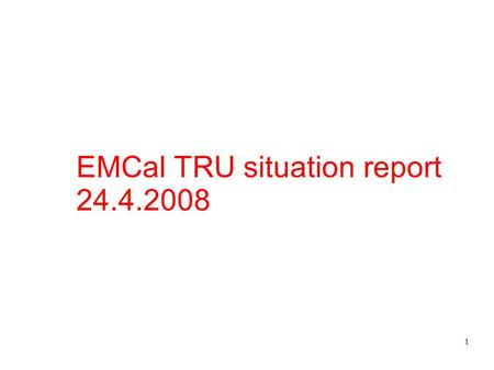 1 EMCal TRU situation report 24.4.2008. 2 EMCal TRU situation report 24.4.2008 Dated 2.4.2008 Still lots to do (I was sick) Still few offers to get Hans.