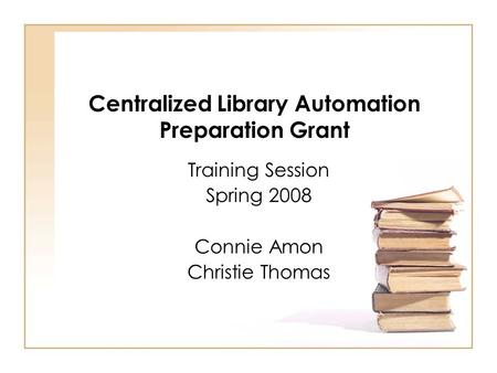 Centralized Library Automation Preparation Grant Training Session Spring 2008 Connie Amon Christie Thomas.