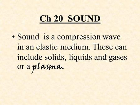 Ch 20 SOUND Sound is a compression wave in an elastic medium. These can include solids, liquids and gases or a plasma.