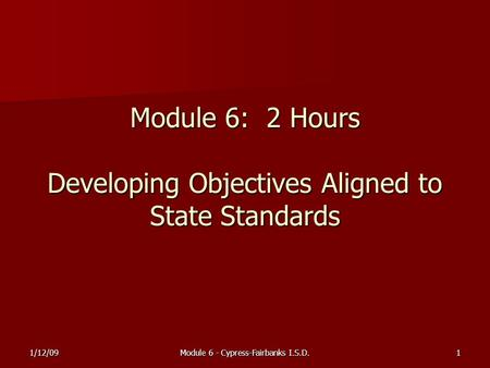 1/12/09Module 6 - Cypress-Fairbanks I.S.D.1 Module 6: 2 Hours Developing Objectives Aligned to State Standards.