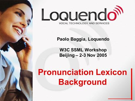 Pronunciation Lexicon Background Paolo Baggia, Loquendo W3C SSML Workshop Beijing – 2-3 Nov 2005.