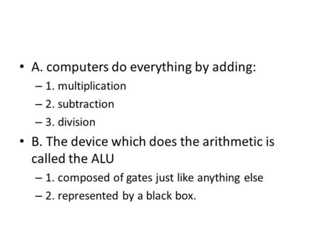 A. computers do everything by adding: – 1. multiplication – 2. subtraction – 3. division B. The device which does the arithmetic is called the ALU – 1.
