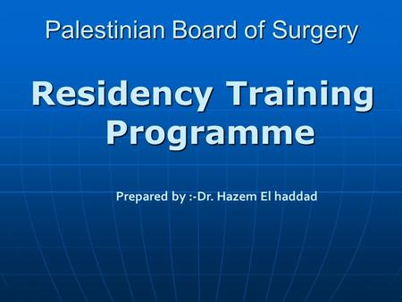 Palestinian Board of Surgery Residency Training Programme Prepared by :-Dr. Hazem El haddad.
