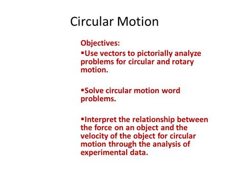 Circular Motion Objectives:  Use vectors to pictorially analyze problems for circular and rotary motion.  Solve circular motion word problems.  Interpret.