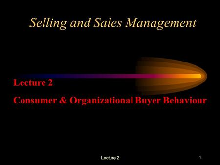 Lecture 21 Selling and Sales Management Lecture 2 Consumer & Organizational Buyer Behaviour.