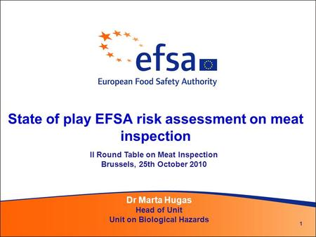 1 State of play EFSA risk assessment on meat inspection Dr Marta Hugas Head of Unit Unit on Biological Hazards II Round Table on Meat Inspection Brussels,