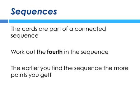 Sequences The cards are part of a connected sequence Work out the fourth in the sequence The earlier you find the sequence the more points you get!