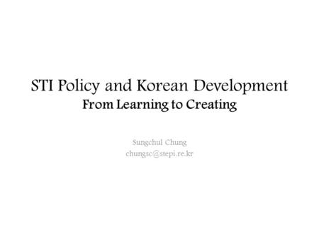 STI Policy and Korean Development From Learning to Creating Sungchul Chung