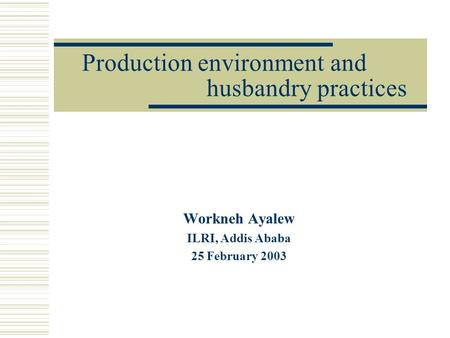 Production environment and husbandry practices Workneh Ayalew ILRI, Addis Ababa 25 February 2003.