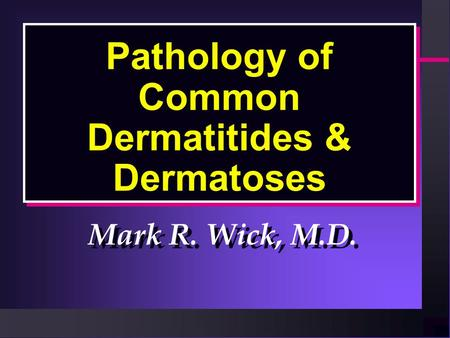 Pathology of Common Dermatitides & Dermatoses Mark R. Wick, M.D.