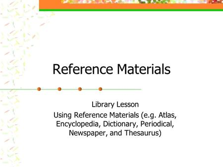 Reference Materials Library Lesson Using Reference Materials (e.g. Atlas, Encyclopedia, Dictionary, Periodical, Newspaper, and Thesaurus)