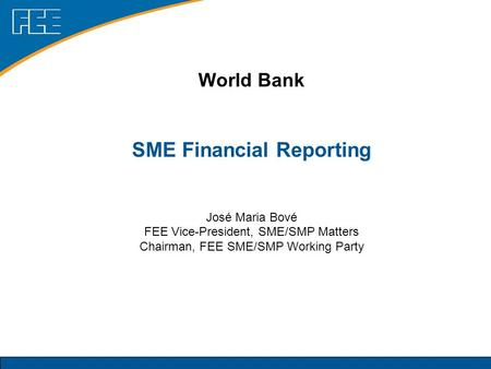 World Bank SME Financial Reporting José Maria Bové FEE Vice-President, SME/SMP Matters Chairman, FEE SME/SMP Working Party.
